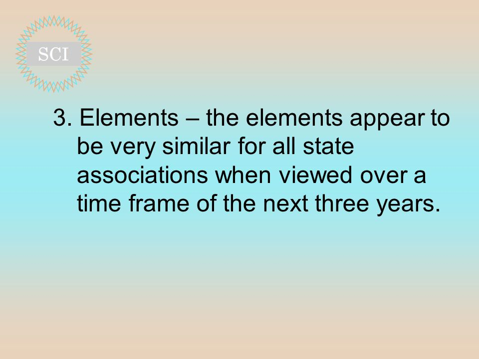 3. Elements – the elements appear to be very similar for all state associations when viewed over a time frame of the next three years.