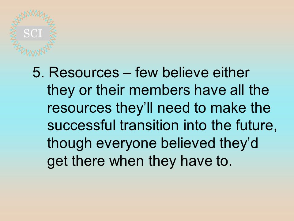 5. Resources – few believe either they or their members have all the resources they'll need to make the successful transition into the future, though