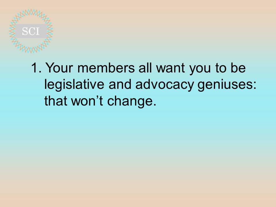 1. Your members all want you to be legislative and advocacy geniuses: that won't change.
