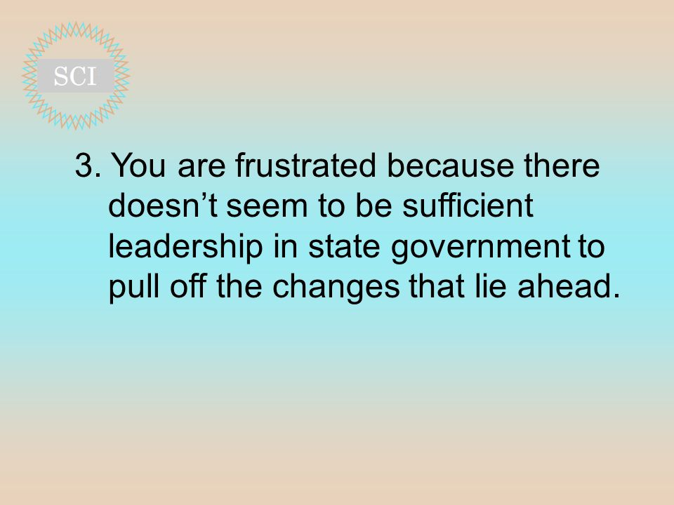3. You are frustrated because there doesn't seem to be sufficient leadership in state government to pull off the changes that lie ahead.