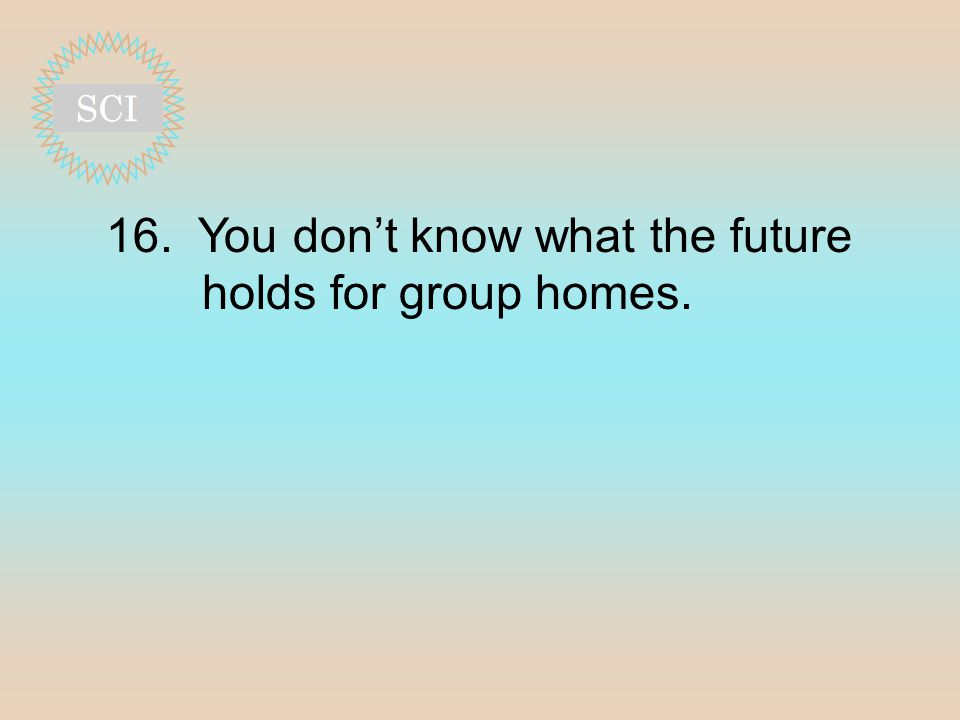 16. You don't know what the future holds for group homes.