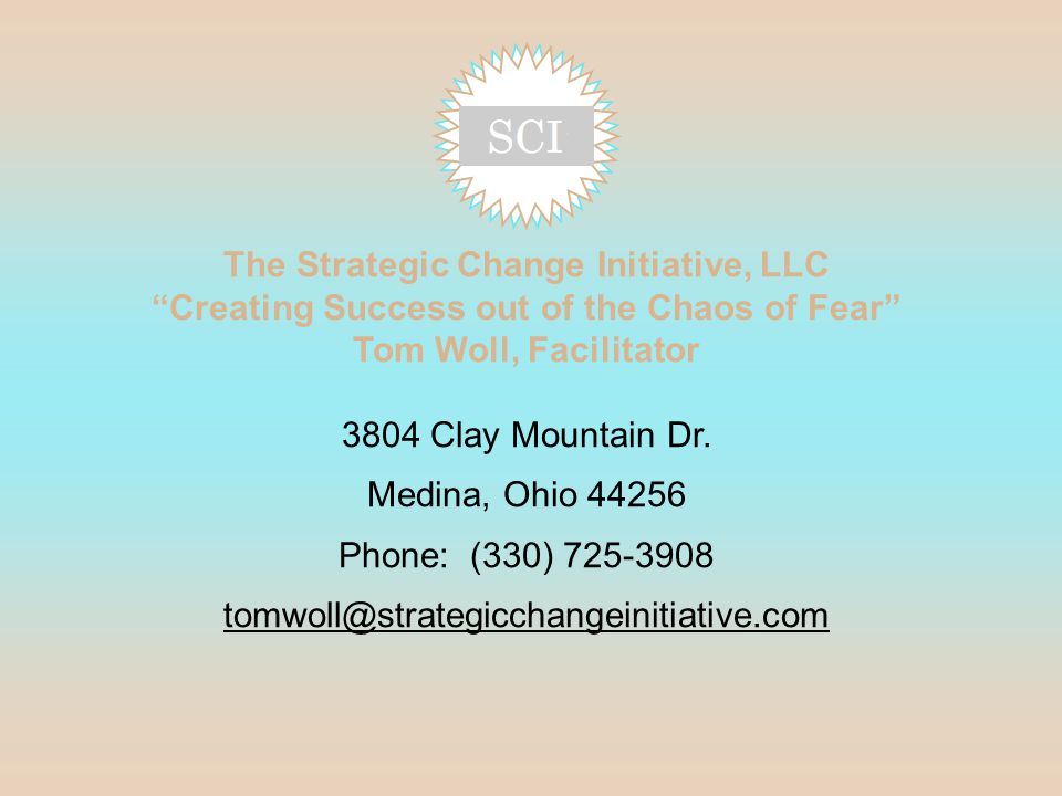 The Strategic Change Initiative, LLC Creating Success out of the Chaos of Fear Tom Woll, Facilitator 3804 Clay Mountain Dr.