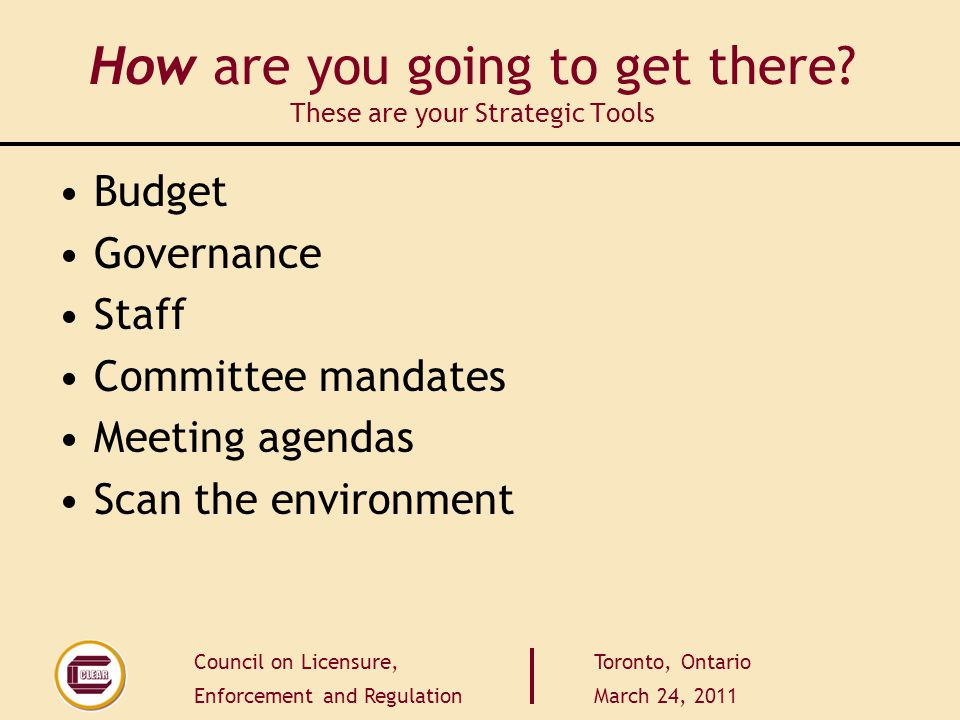 Council on Licensure, Enforcement and Regulation Toronto, Ontario March 24, 2011 How are you going to get there? These are your Strategic Tools Budget
