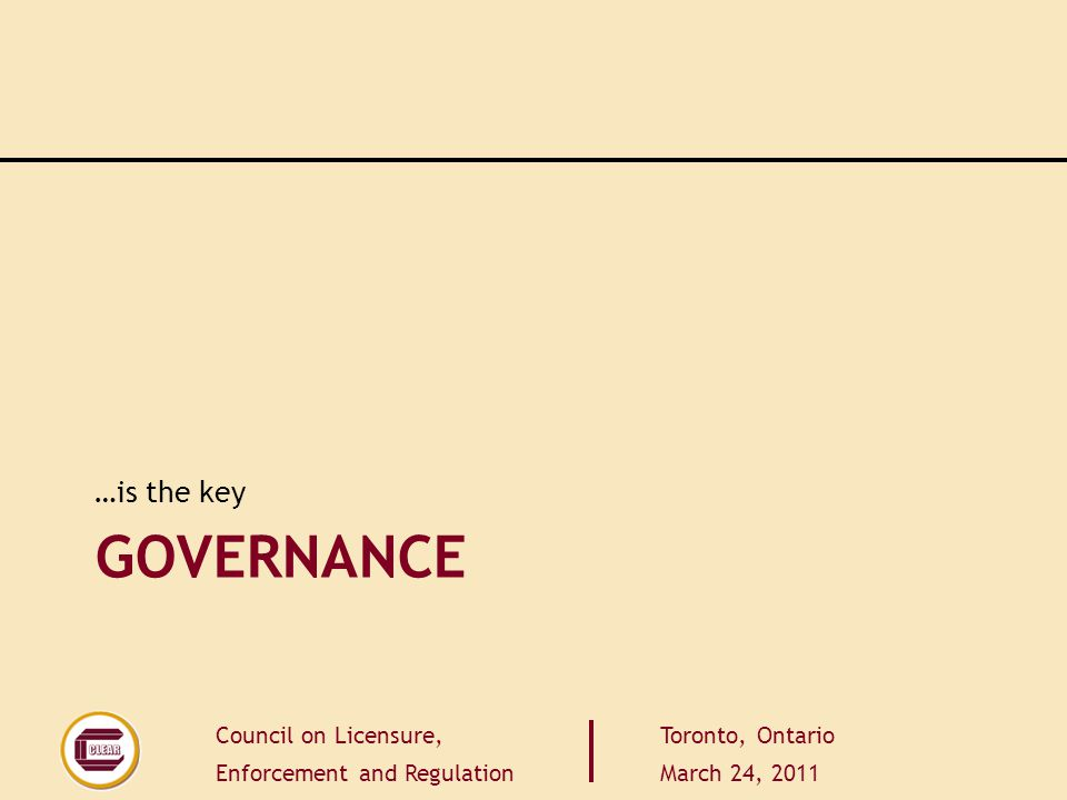 Council on Licensure, Enforcement and Regulation Toronto, Ontario March 24, 2011 GOVERNANCE …is the key