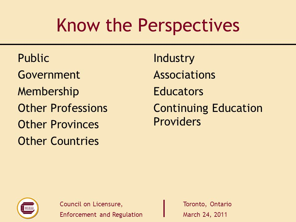 Council on Licensure, Enforcement and Regulation Toronto, Ontario March 24, 2011 Know the Perspectives Public Government Membership Other Professions