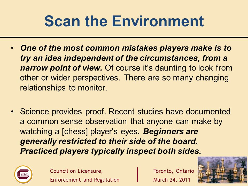 Council on Licensure, Enforcement and Regulation Toronto, Ontario March 24, 2011 Scan the Environment One of the most common mistakes players make is to try an idea independent of the circumstances, from a narrow point of view.