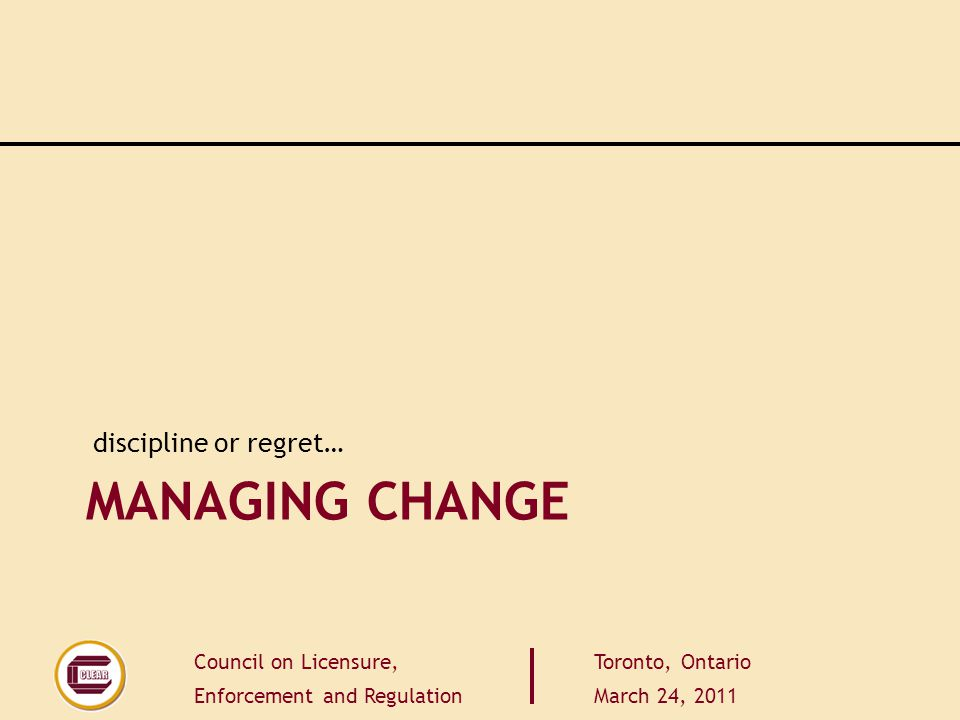Council on Licensure, Enforcement and Regulation Toronto, Ontario March 24, 2011 MANAGING CHANGE discipline or regret…