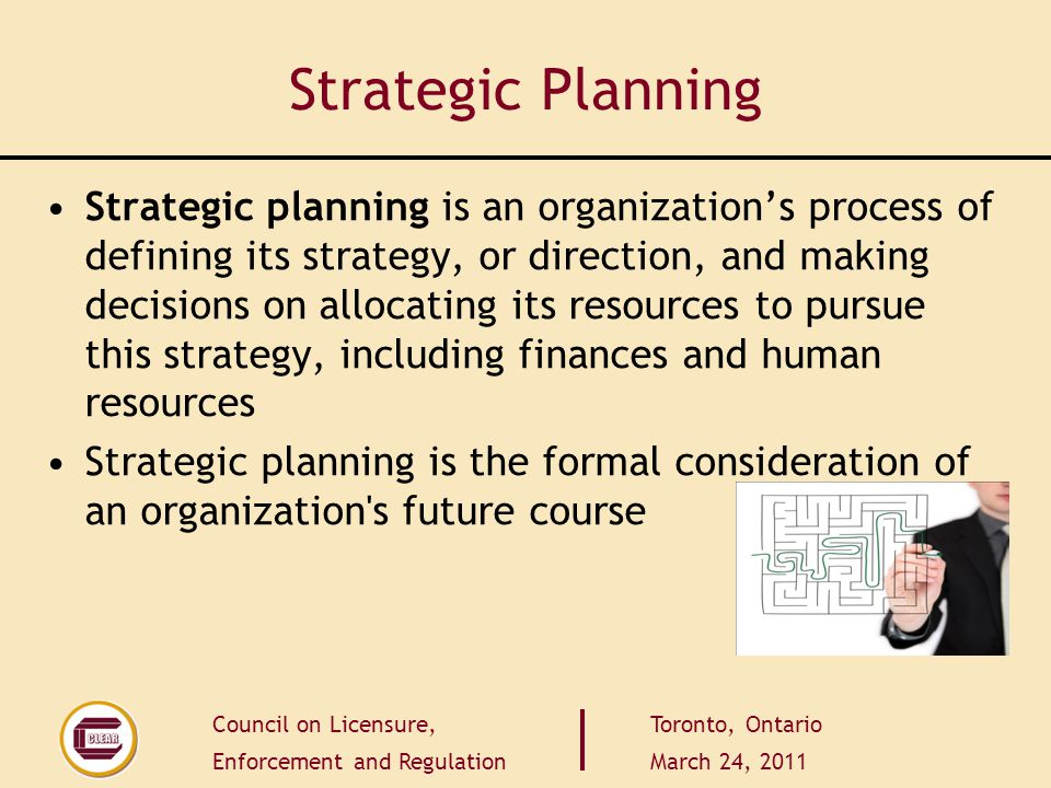 Council on Licensure, Enforcement and Regulation Toronto, Ontario March 24, 2011 Strategic Planning Strategic planning is an organization's process of defining its strategy, or direction, and making decisions on allocating its resources to pursue this strategy, including finances and human resources Strategic planning is the formal consideration of an organization s future course