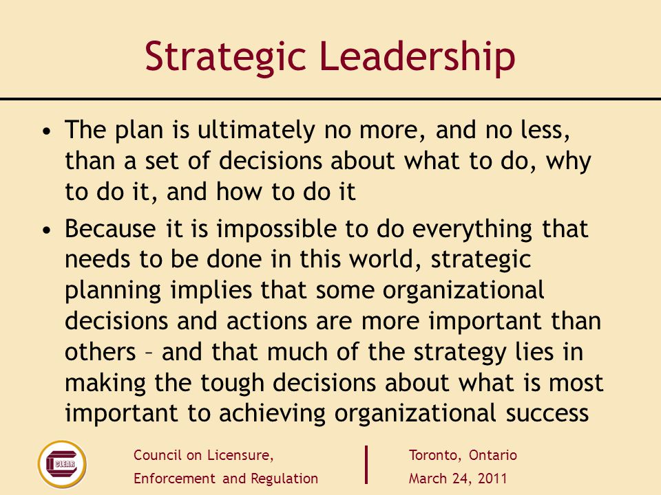 Council on Licensure, Enforcement and Regulation Toronto, Ontario March 24, 2011 Strategic Leadership The plan is ultimately no more, and no less, than a set of decisions about what to do, why to do it, and how to do it Because it is impossible to do everything that needs to be done in this world, strategic planning implies that some organizational decisions and actions are more important than others – and that much of the strategy lies in making the tough decisions about what is most important to achieving organizational success