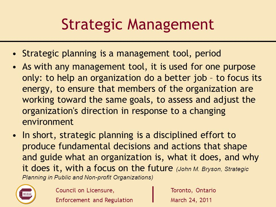 Council on Licensure, Enforcement and Regulation Toronto, Ontario March 24, 2011 Strategic Management Strategic planning is a management tool, period
