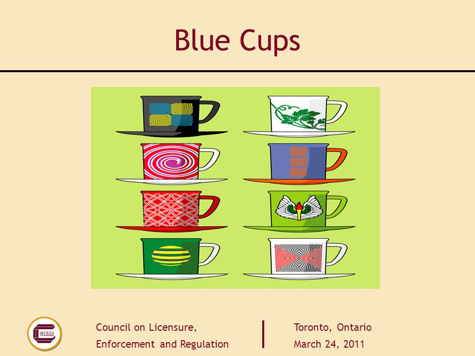 Council on Licensure, Enforcement and Regulation Toronto, Ontario March 24, 2011 Blue Cups