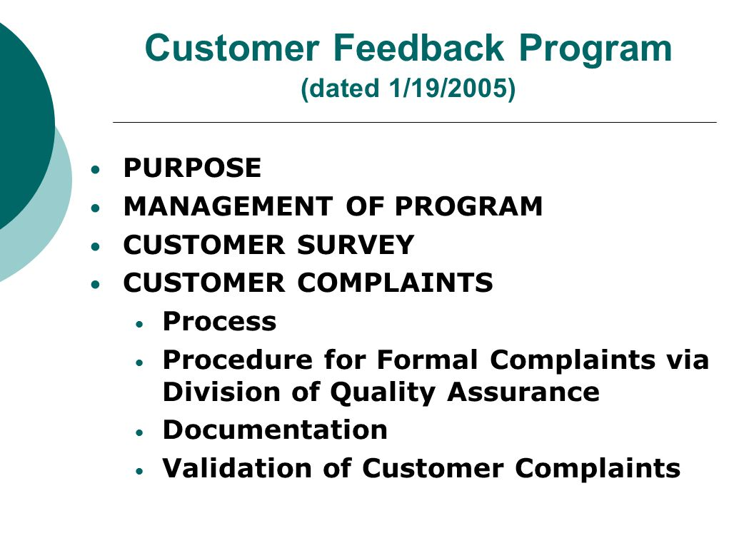 Customer Feedback Program (dated 1/19/2005) PURPOSE MANAGEMENT OF PROGRAM CUSTOMER SURVEY CUSTOMER COMPLAINTS Process Procedure for Formal Complaints via Division of Quality Assurance Documentation Validation of Customer Complaints