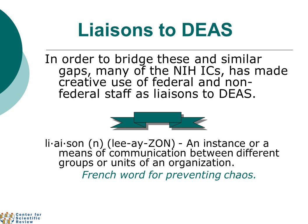 Liaisons to DEAS In order to bridge these and similar gaps, many of the NIH ICs, has made creative use of federal and non- federal staff as liaisons to DEAS.