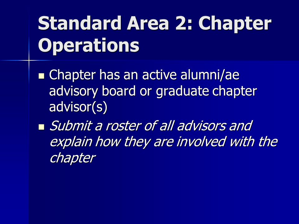 Standard Area 2: Chapter Operations Chapter has an active alumni/ae advisory board or graduate chapter advisor(s) Chapter has an active alumni/ae advisory board or graduate chapter advisor(s) Submit a roster of all advisors and explain how they are involved with the chapter Submit a roster of all advisors and explain how they are involved with the chapter