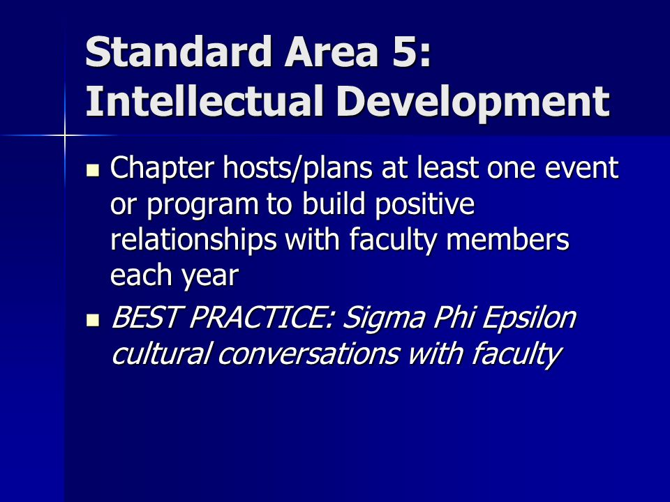Standard Area 5: Intellectual Development Chapter hosts/plans at least one event or program to build positive relationships with faculty members each year Chapter hosts/plans at least one event or program to build positive relationships with faculty members each year BEST PRACTICE: Sigma Phi Epsilon cultural conversations with faculty BEST PRACTICE: Sigma Phi Epsilon cultural conversations with faculty