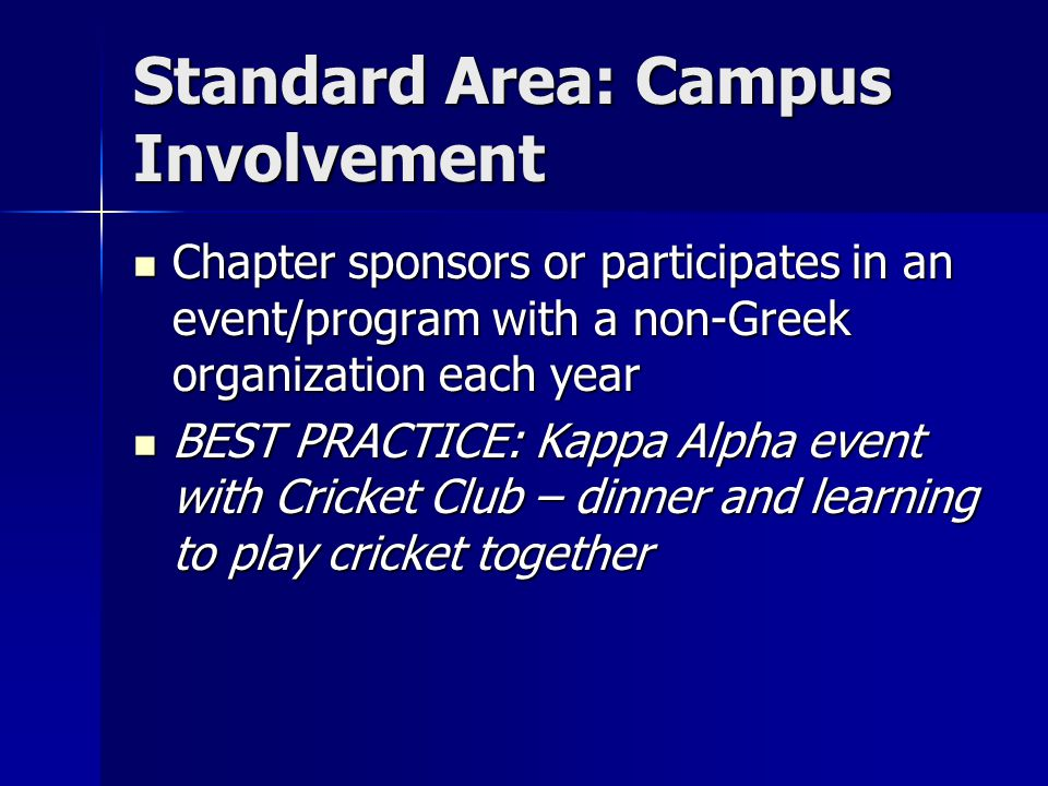 Standard Area: Campus Involvement Chapter sponsors or participates in an event/program with a non-Greek organization each year Chapter sponsors or participates in an event/program with a non-Greek organization each year BEST PRACTICE: Kappa Alpha event with Cricket Club – dinner and learning to play cricket together BEST PRACTICE: Kappa Alpha event with Cricket Club – dinner and learning to play cricket together