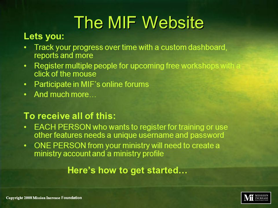 Copyright 2008 Mission Increase Foundation The MIF Website Lets you: Track your progress over time with a custom dashboard, reports and more Register multiple people for upcoming free workshops with a click of the mouse Participate in MIF's online forums And much more… To receive all of this: EACH PERSON who wants to register for training or use other features needs a unique username and password ONE PERSON from your ministry will need to create a ministry account and a ministry profile Here's how to get started… Lets you: Track your progress over time with a custom dashboard, reports and more Register multiple people for upcoming free workshops with a click of the mouse Participate in MIF's online forums And much more… To receive all of this: EACH PERSON who wants to register for training or use other features needs a unique username and password ONE PERSON from your ministry will need to create a ministry account and a ministry profile Here's how to get started…