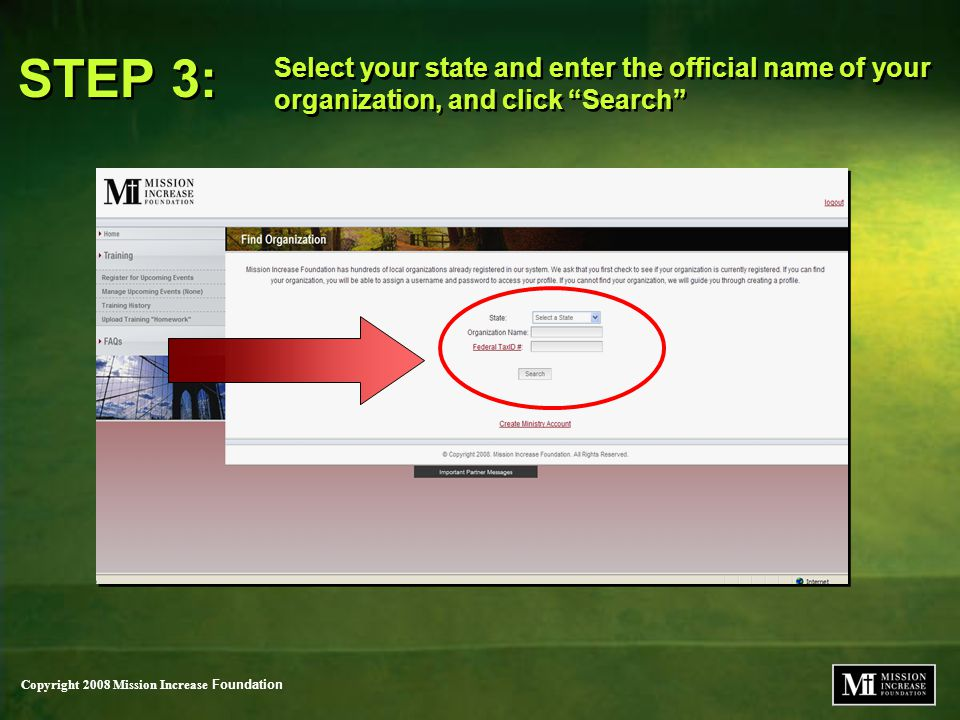Copyright 2008 Mission Increase Foundation Select your state and enter the official name of your organization, and click Search STEP 3: