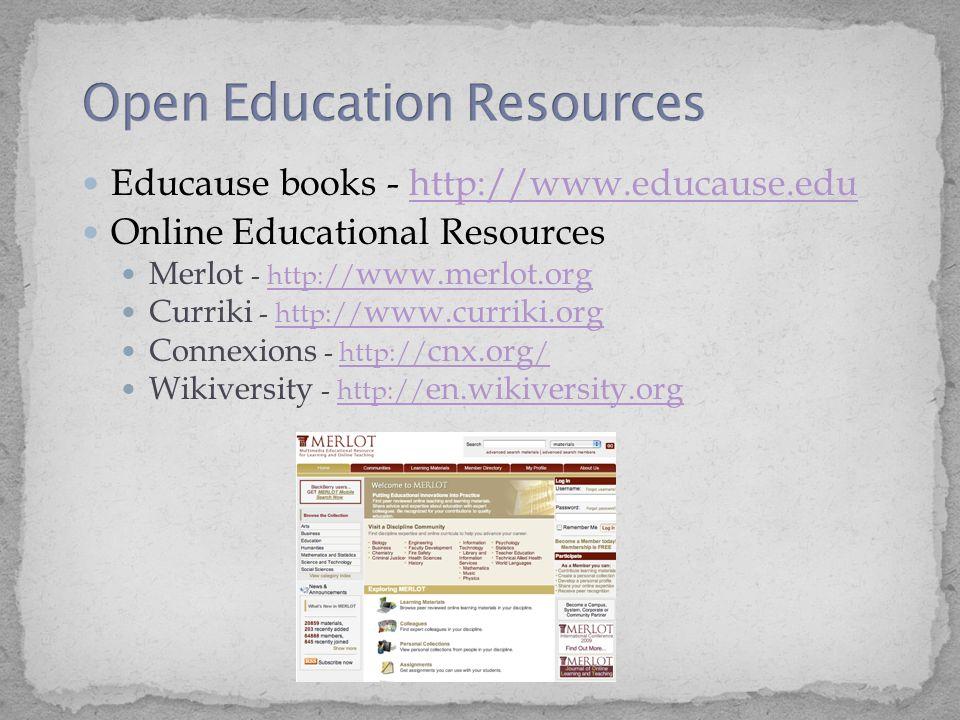 Educause books - http://www.educause.eduhttp://www.educause.edu Online Educational Resources Merlot - http:// www.merlot.orghttp:// www.merlot.org Curriki - http:// www.curriki.orghttp:// www.curriki.org Connexions - http:// cnx.org /http:// cnx.org / Wikiversity - http:// en.wikiversity.orghttp:// en.wikiversity.org