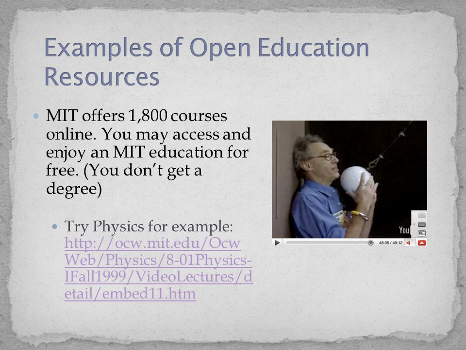 MIT offers 1,800 courses online. You may access and enjoy an MIT education for free. (You don't get a degree) Try Physics for example: http://ocw.mit.