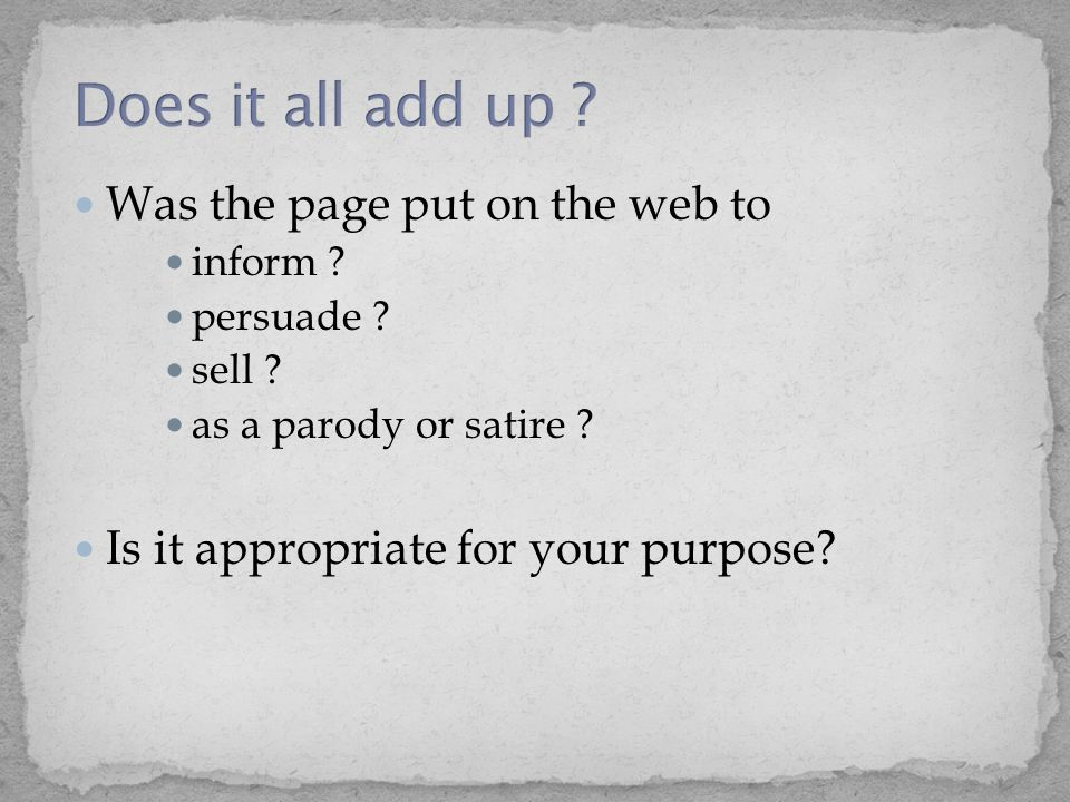 Was the page put on the web to inform ? persuade ? sell ? as a parody or satire ? Is it appropriate for your purpose?