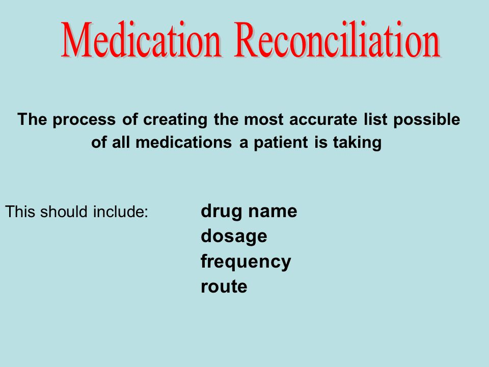 The process of creating the most accurate list possible of all medications a patient is taking This should include: drug name dosage frequency route