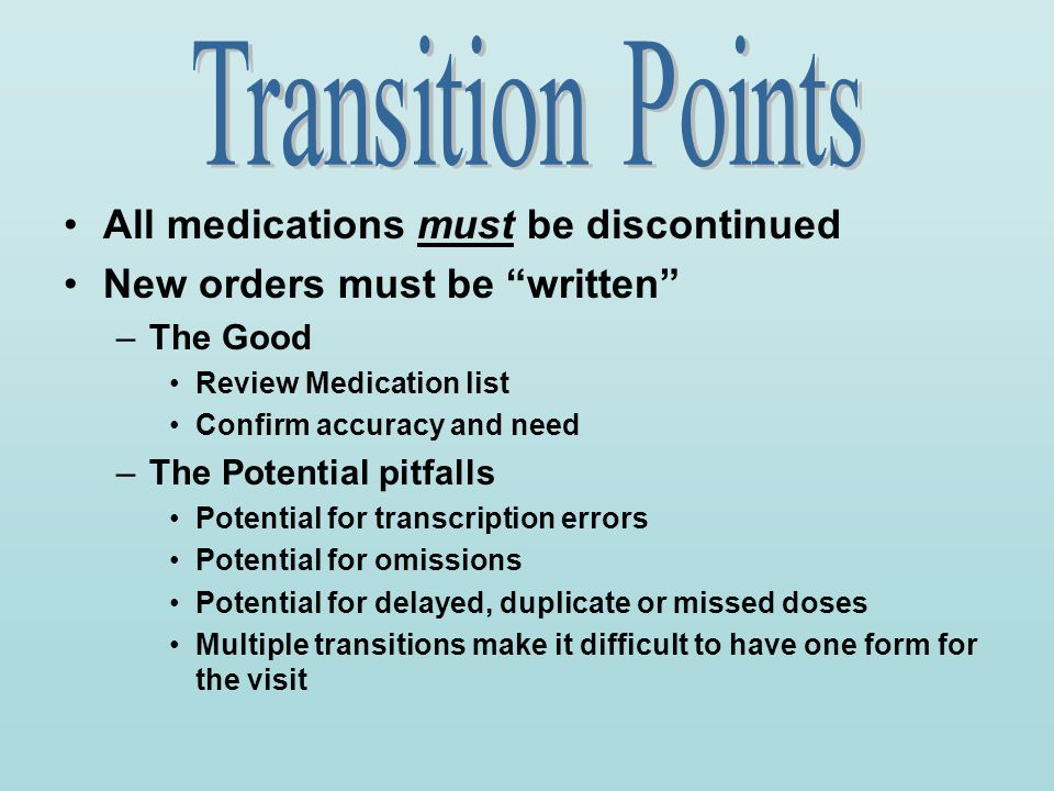 "All medications must be discontinued New orders must be ""written"" –The Good Review Medication list Confirm accuracy and need –The Potential pitfalls P"