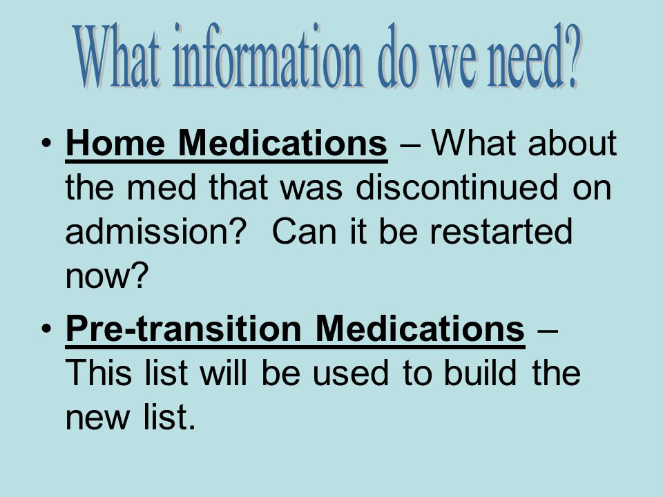 Home Medications – What about the med that was discontinued on admission? Can it be restarted now? Pre-transition Medications – This list will be used