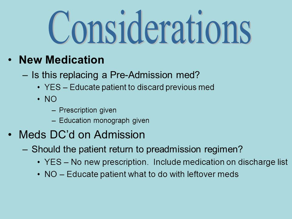 New Medication –Is this replacing a Pre-Admission med? YES – Educate patient to discard previous med NO –Prescription given –Education monograph given