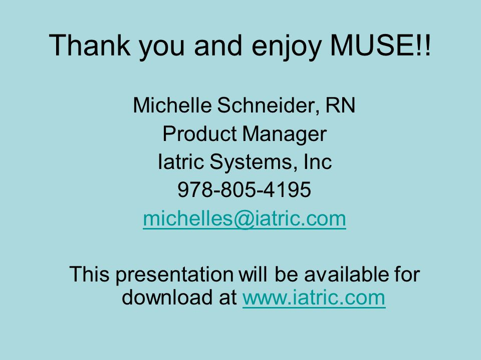 Thank you and enjoy MUSE!! Michelle Schneider, RN Product Manager Iatric Systems, Inc 978-805-4195 michelles@iatric.com This presentation will be avai