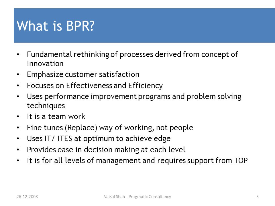 What is BPR? Fundamental rethinking of processes derived from concept of Innovation Emphasize customer satisfaction Focuses on Effectiveness and Effic