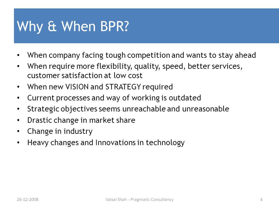 Why & When BPR? When company facing tough competition and wants to stay ahead When require more flexibility, quality, speed, better services, customer