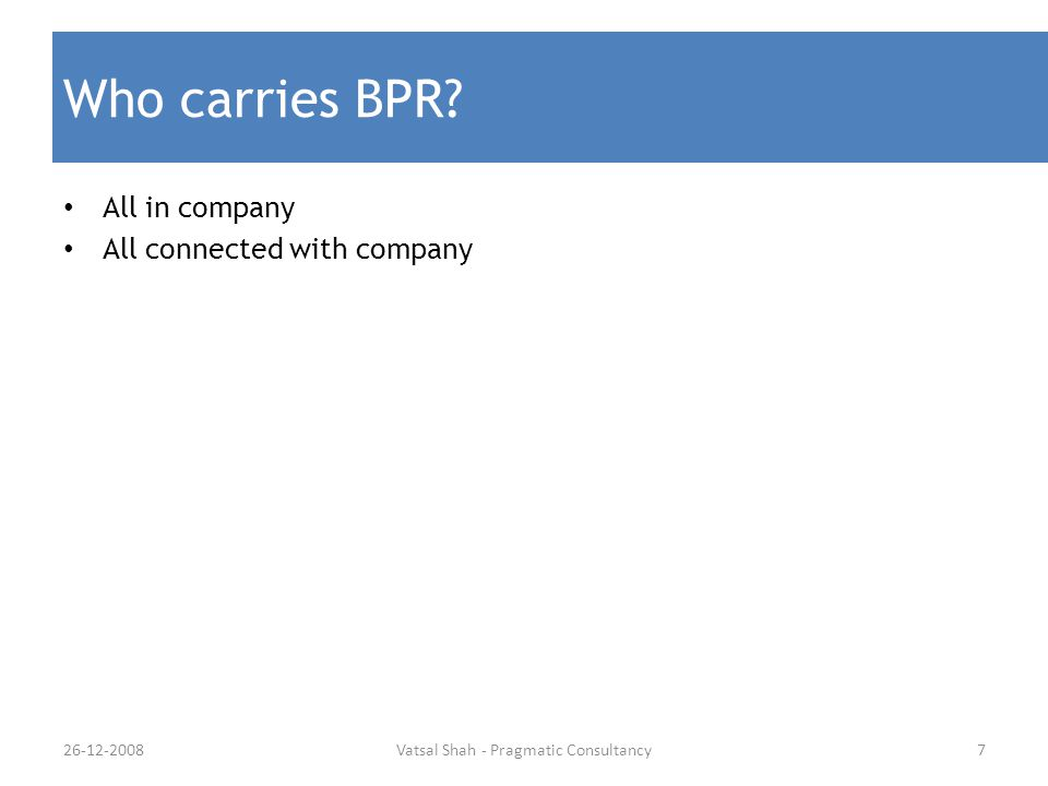 Who carries BPR? All in company All connected with company 7Vatsal Shah - Pragmatic Consultancy26-12-2008