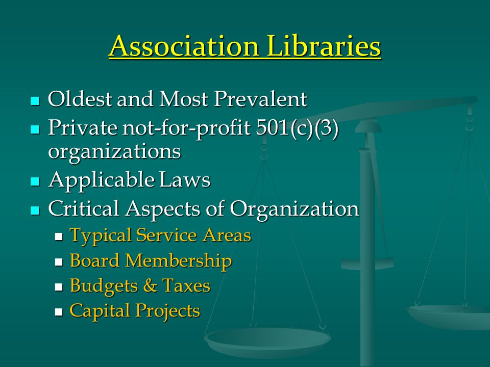 Association Libraries Oldest and Most Prevalent Oldest and Most Prevalent Private not-for-profit 501(c)(3) organizations Private not-for-profit 501(c)(3) organizations Applicable Laws Applicable Laws Critical Aspects of Organization Critical Aspects of Organization Typical Service Areas Typical Service Areas Board Membership Board Membership Budgets & Taxes Budgets & Taxes Capital Projects Capital Projects