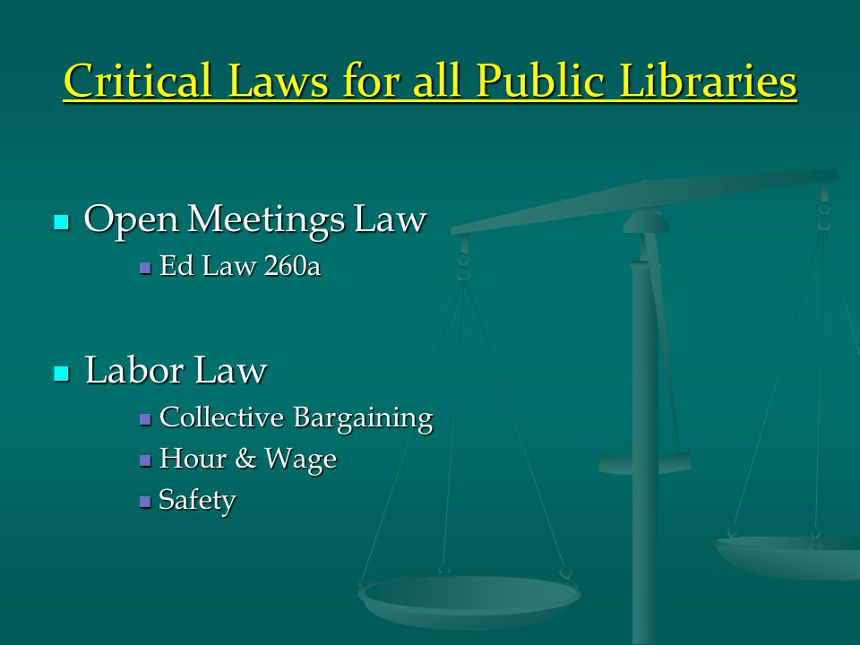 Critical Laws for all Public Libraries Open Meetings Law Open Meetings Law Ed Law 260a Ed Law 260a Labor Law Labor Law Collective Bargaining Collective Bargaining Hour & Wage Hour & Wage Safety Safety