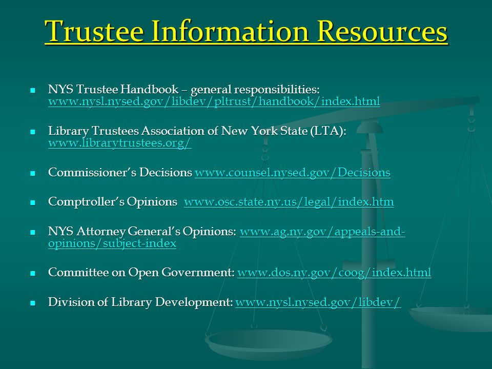 Trustee Information Resources NYS Trustee Handbook – general responsibilities: www.nysl.nysed.gov/libdev/pltrust/handbook/index.html NYS Trustee Handbook – general responsibilities: www.nysl.nysed.gov/libdev/pltrust/handbook/index.html www.nysl.nysed.gov/libdev/pltrust/handbook/index.html Library Trustees Association of New York State (LTA): www.librarytrustees.org/ Library Trustees Association of New York State (LTA): www.librarytrustees.org/ www.librarytrustees.org/ Commissioner's Decisions www.counsel.nysed.gov/Decisions Commissioner's Decisions www.counsel.nysed.gov/Decisionswww.counsel.nysed.gov/Decisions Comptroller's Opinions www.osc.state.ny.us/legal/index.htm Comptroller's Opinions www.osc.state.ny.us/legal/index.htmwww.osc.state.ny.us/legal/index.htm NYS Attorney General's Opinions: www.ag.ny.gov/appeals-and- opinions/subject-index NYS Attorney General's Opinions: www.ag.ny.gov/appeals-and- opinions/subject-indexwww.ag.ny.gov/appeals-and- opinions/subject-indexwww.ag.ny.gov/appeals-and- opinions/subject-index Committee on Open Government: www.dos.ny.gov/coog/index.html Committee on Open Government: www.dos.ny.gov/coog/index.htmlwww.dos.ny.gov/coog/index.html Division of Library Development: www.nysl.nysed.gov/libdev/ Division of Library Development: www.nysl.nysed.gov/libdev/www.nysl.nysed.gov/libdev/
