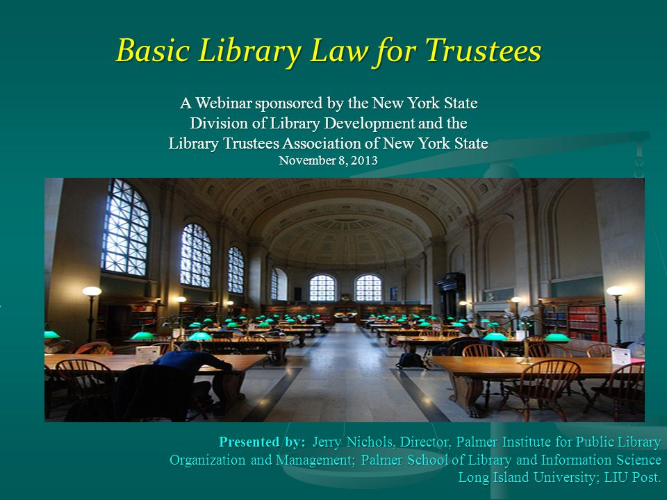 Basic Library Law for Trustees A Webinar sponsored by the New York State Division of Library Development and the Library Trustees Association of New York State November 8, 2013 ` Presented by: Jerry Nichols, Director, Palmer Institute for Public Library Organization and Management; Palmer School of Library and Information Science Long Island University; LIU Post.