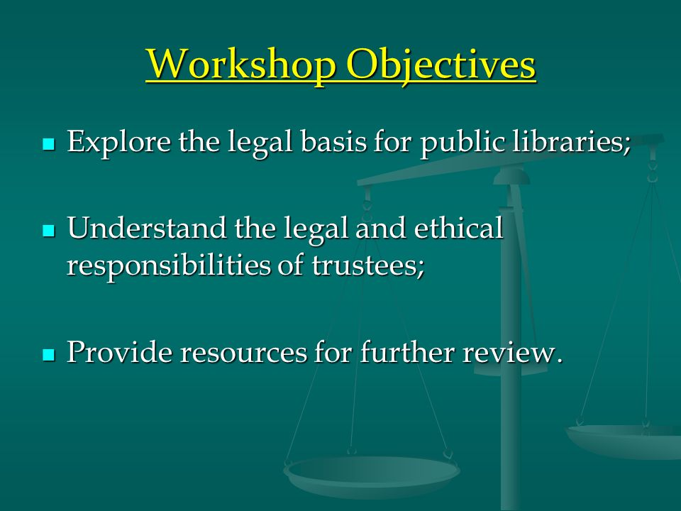 Workshop Objectives Explore the legal basis for public libraries; Explore the legal basis for public libraries; Understand the legal and ethical responsibilities of trustees; Understand the legal and ethical responsibilities of trustees; Provide resources for further review.