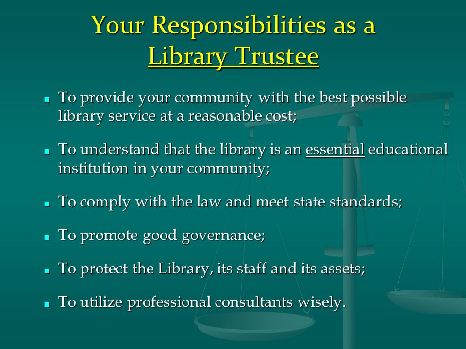 Your Responsibilities as a Library Trustee ■ To provide your community with the best possible library service at a reasonable cost; ■ To understand that the library is an essential educational institution in your community; ■ To comply with the law and meet state standards; ■ To promote good governance; ■ To protect the Library, its staff and its assets; ■ To utilize professional consultants wisely.