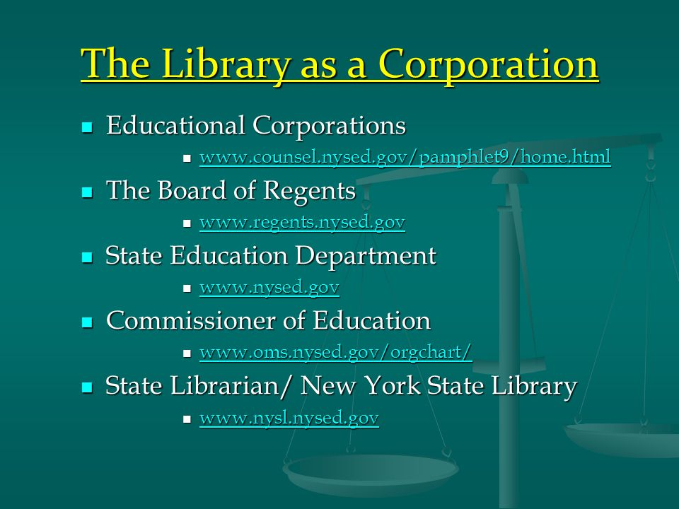 The Library as a Corporation Educational Corporations Educational Corporations www.counsel.nysed.gov/pamphlet9/home.html www.counsel.nysed.gov/pamphlet9/home.html www.counsel.nysed.gov/pamphlet9/home.html The Board of Regents The Board of Regents www.regents.nysed.gov www.regents.nysed.gov www.regents.nysed.gov State Education Department State Education Department www.nysed.gov www.nysed.gov www.nysed.gov Commissioner of Education Commissioner of Education www.oms.nysed.gov/orgchart/ www.oms.nysed.gov/orgchart/ www.oms.nysed.gov/orgchart/ State Librarian/ New York State Library State Librarian/ New York State Library www.nysl.nysed.gov www.nysl.nysed.gov www.nysl.nysed.gov