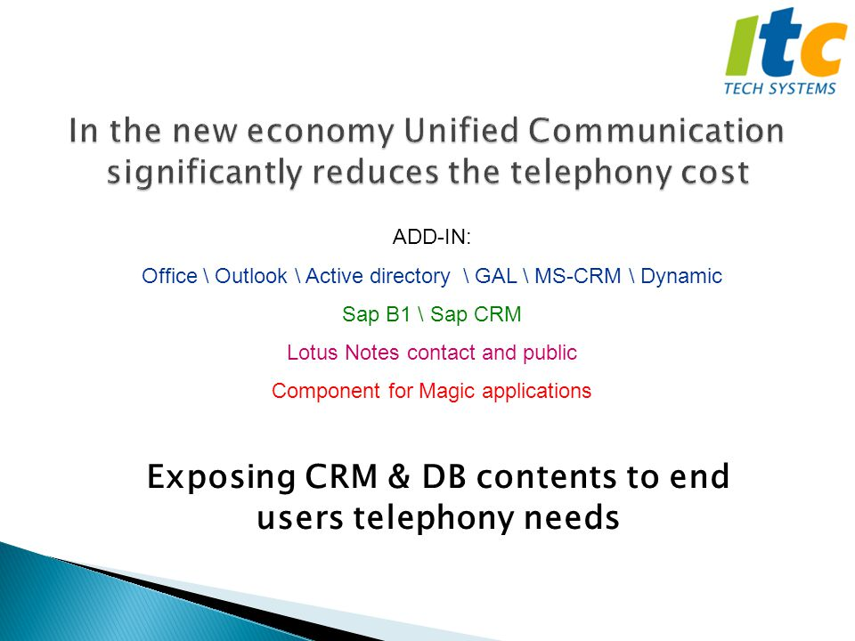 Exposing CRM & DB contents to end users telephony needs ADD-IN: Office \ Outlook \ Active directory \ GAL \ MS-CRM \ Dynamic Sap B1 \ Sap CRM Lotus Notes contact and public Component for Magic applications
