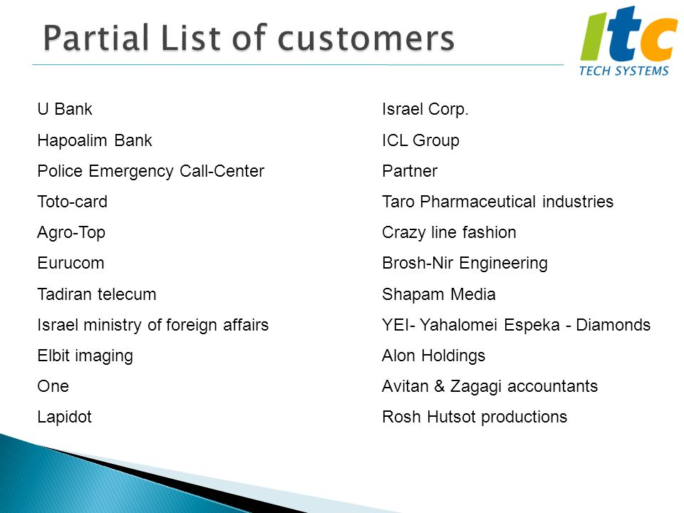 Partial List of customers U Bank Hapoalim Bank Police Emergency Call-Center Toto-card Agro-Top Eurucom Tadiran telecum Israel ministry of foreign affairs Elbit imaging One Lapidot Israel Corp.