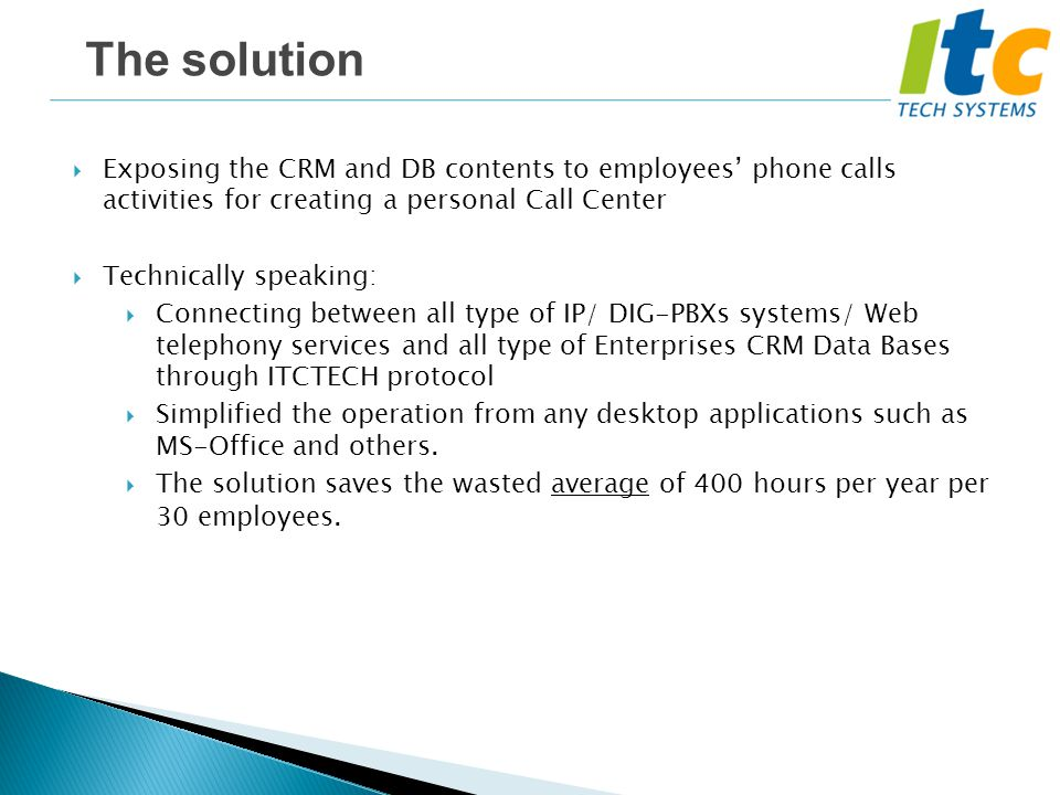  Exposing the CRM and DB contents to employees' phone calls activities for creating a personal Call Center  Technically speaking:  Connecting between all type of IP/ DIG-PBXs systems/ Web telephony services and all type of Enterprises CRM Data Bases through ITCTECH protocol  Simplified the operation from any desktop applications such as MS-Office and others.