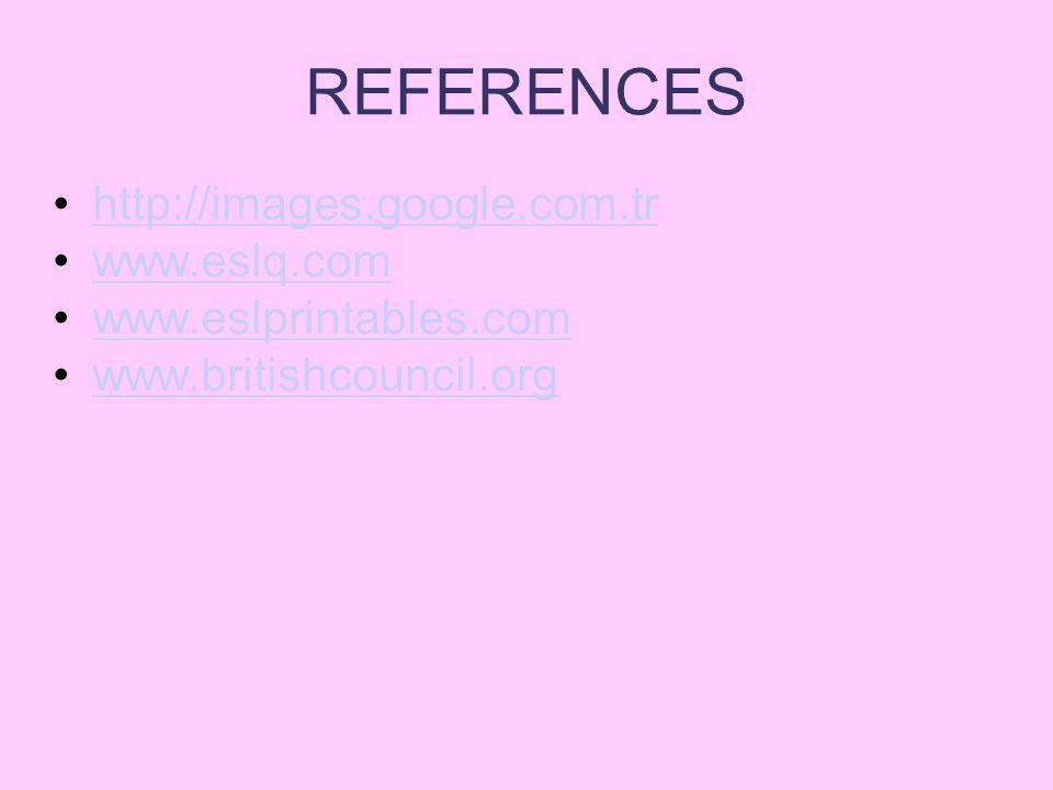 REFERENCES http://images.google.com.tr www.eslq.com www.eslprintables.com www.britishcouncil.org
