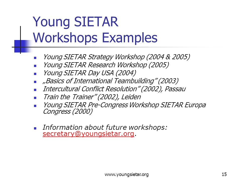 "www.youngsietar.org15 Young SIETAR Workshops Examples Young SIETAR Strategy Workshop (2004 & 2005) Young SIETAR Research Workshop (2005) Young SIETAR Day USA (2004) ""Basics of International Teambuilding (2003) Intercultural Conflict Resolution (2002), Passau Train the Trainer (2002), Leiden Young SIETAR Pre-Congress Workshop SIETAR Europa Congress (2000) Information about future workshops: secretary@youngsietar.org."