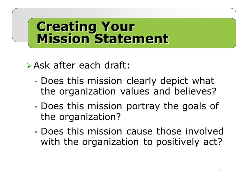 Creating Your Mission Statement  Ask after each draft: 11 Does this mission clearly depict what the organization values and believes.