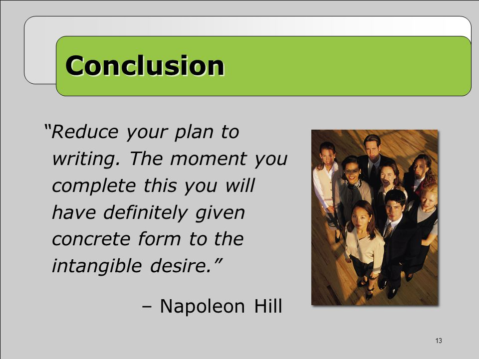 Conclusion Reduce your plan to writing.