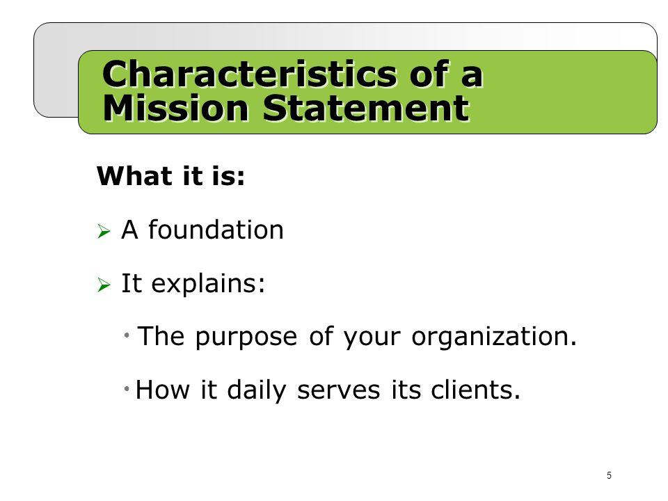 Characteristics of a Mission Statement What it is:  A foundation  It explains: The purpose of your organization.