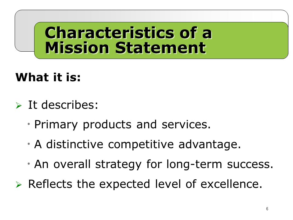 Characteristics of a Mission Statement What it is:  It describes: Primary products and services.