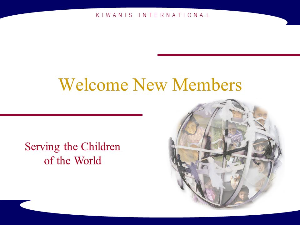K I W A N I S I N T E R N A T I O N A L Welcome New Members Serving the Children of the World